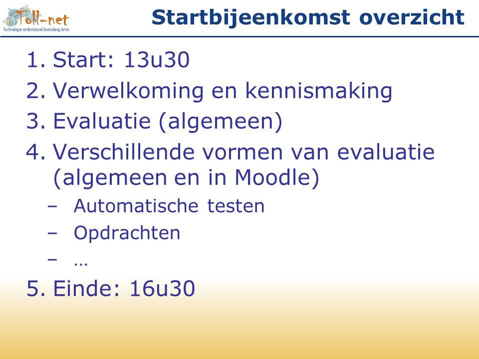 Startbijeenkomst overzicht 1.Start: 13u30 2.Verwelkoming en kennismaking 3.Evaluatie (algemeen) 4.Verschillende vormen van evaluatie (algemeen en in Moodle) –Automatische testen –Opdrachten –… 5.Einde: 16u30