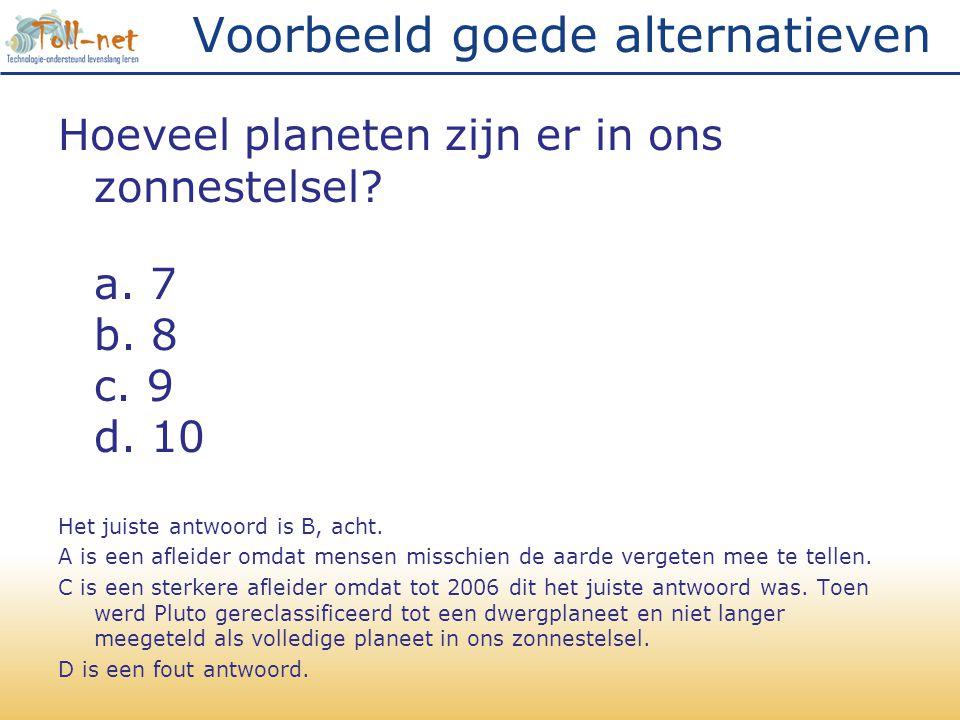 Voorbeeld goede alternatieven Hoeveel planeten zijn er in ons zonnestelsel? a. 7 b. 8 c. 9 d. 10 Het juiste antwoord is B, acht. A is een afleider omd