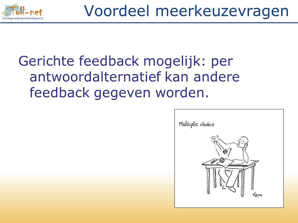 Voordeel meerkeuzevragen Gerichte feedback mogelijk: per antwoordalternatief kan andere feedback gegeven worden.