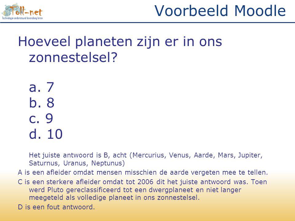 Voorbeeld Moodle Hoeveel planeten zijn er in ons zonnestelsel? a. 7 b. 8 c. 9 d. 10 Het juiste antwoord is B, acht (Mercurius, Venus, Aarde, Mars, Jup