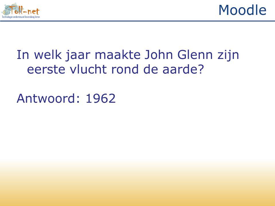 Moodle In welk jaar maakte John Glenn zijn eerste vlucht rond de aarde? Antwoord: 1962