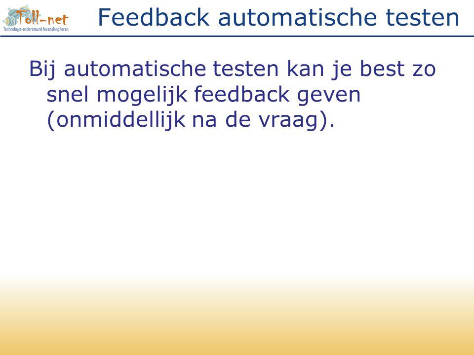 Feedback automatische testen Bij automatische testen kan je best zo snel mogelijk feedback geven (onmiddellijk na de vraag).