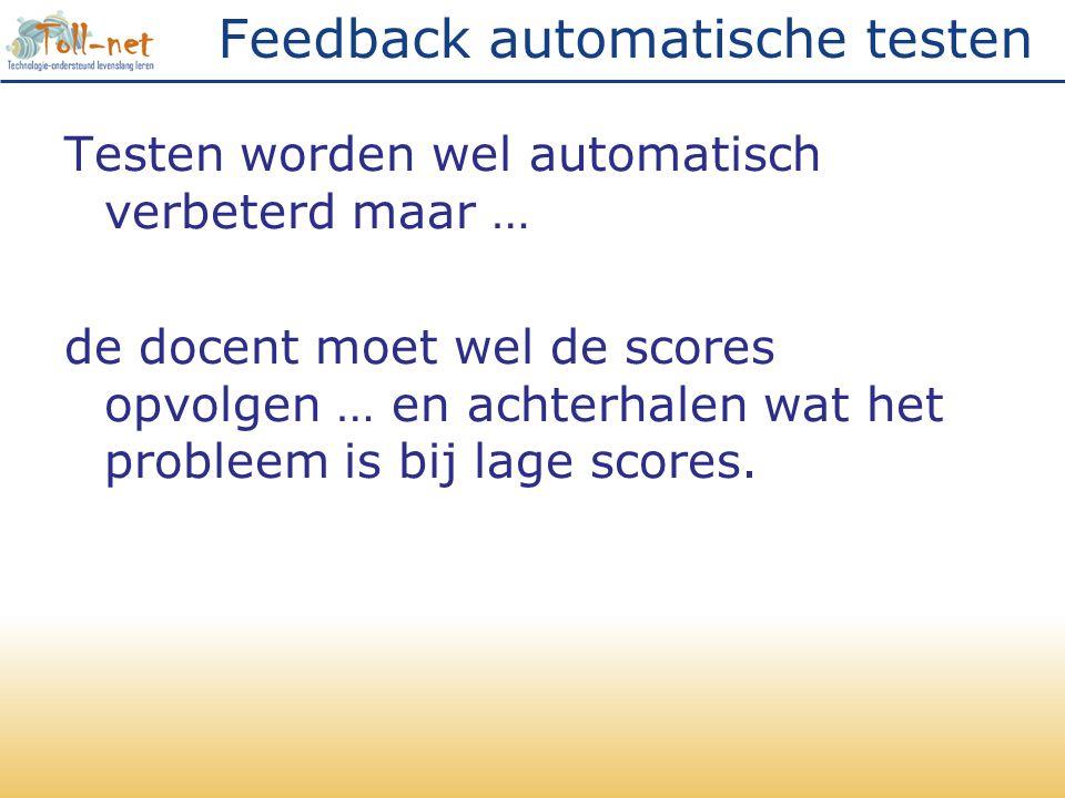 Feedback automatische testen Testen worden wel automatisch verbeterd maar … de docent moet wel de scores opvolgen … en achterhalen wat het probleem is bij lage scores.