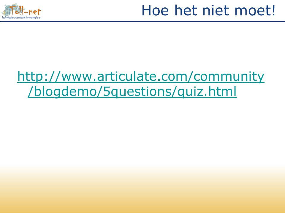 Hoe het niet moet! http://www.articulate.com/community /blogdemo/5questions/quiz.html