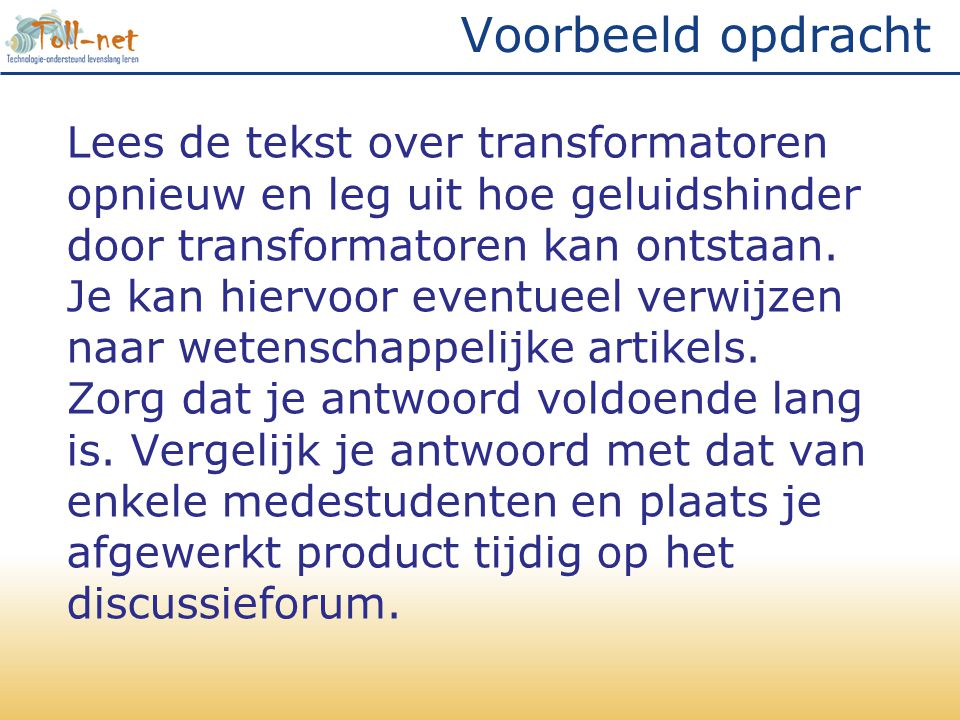 Voorbeeld opdracht Lees de tekst over transformatoren opnieuw en leg uit hoe geluidshinder door transformatoren kan ontstaan. Je kan hiervoor eventuee