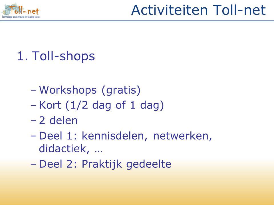 Activiteiten Toll-net 1.Toll-shops –Workshops (gratis) –Kort (1/2 dag of 1 dag) –2 delen –Deel 1: kennisdelen, netwerken, didactiek, … –Deel 2: Praktijk gedeelte