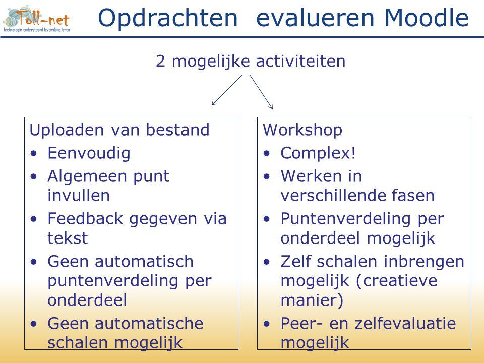 Opdrachten evalueren Moodle Uploaden van bestand •Eenvoudig •Algemeen punt invullen •Feedback gegeven via tekst •Geen automatisch puntenverdeling per onderdeel •Geen automatische schalen mogelijk Workshop •Complex.