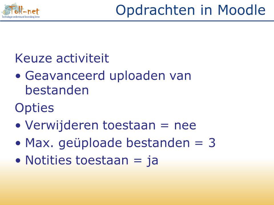 Opdrachten in Moodle Keuze activiteit •Geavanceerd uploaden van bestanden Opties •Verwijderen toestaan = nee •Max. geüploade bestanden = 3 •Notities t