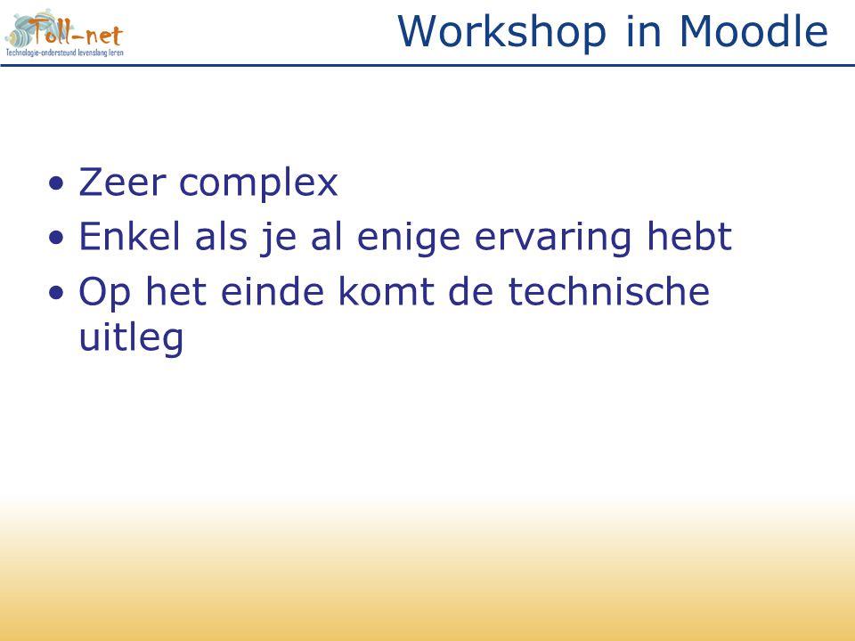 Workshop in Moodle •Zeer complex •Enkel als je al enige ervaring hebt •Op het einde komt de technische uitleg