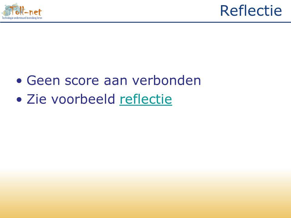 Reflectie •Geen score aan verbonden •Zie voorbeeld reflectiereflectie