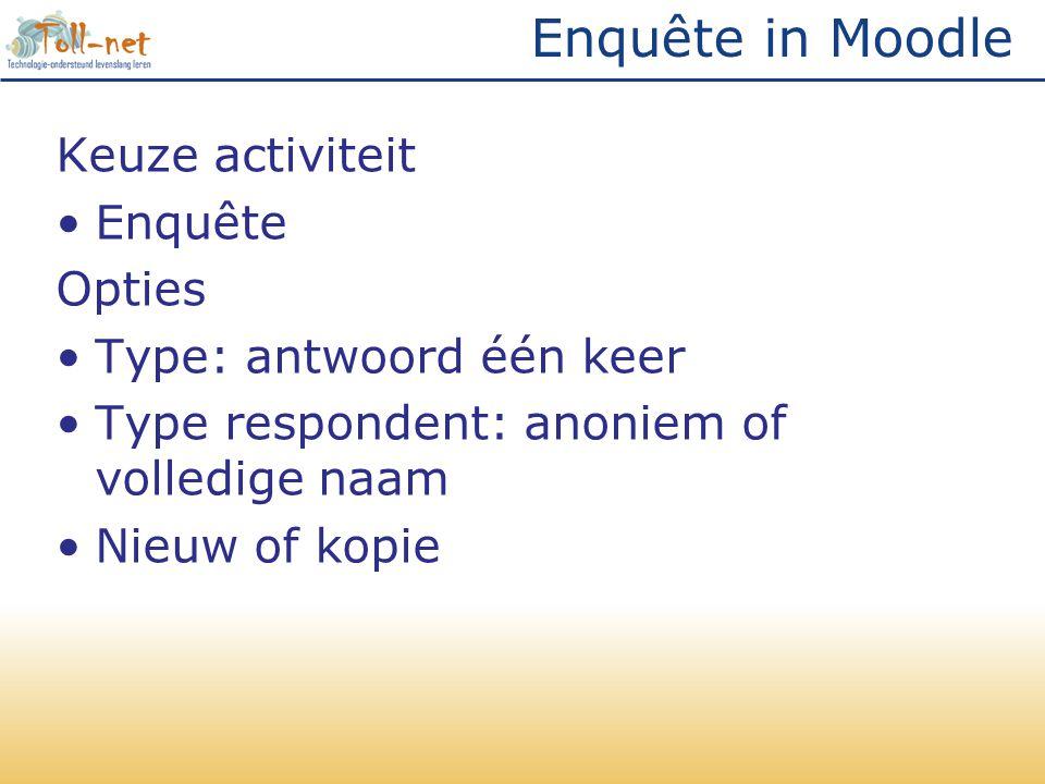 Enquête in Moodle Keuze activiteit •Enquête Opties •Type: antwoord één keer •Type respondent: anoniem of volledige naam •Nieuw of kopie