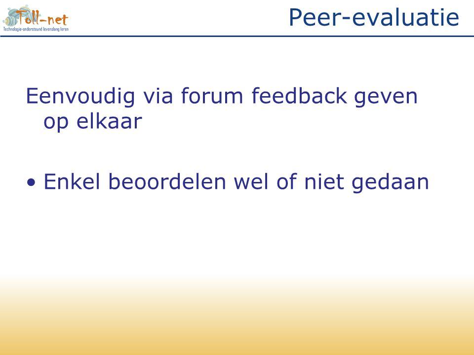 Peer-evaluatie Eenvoudig via forum feedback geven op elkaar •Enkel beoordelen wel of niet gedaan