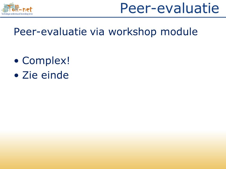 Peer-evaluatie Peer-evaluatie via workshop module •Complex! •Zie einde