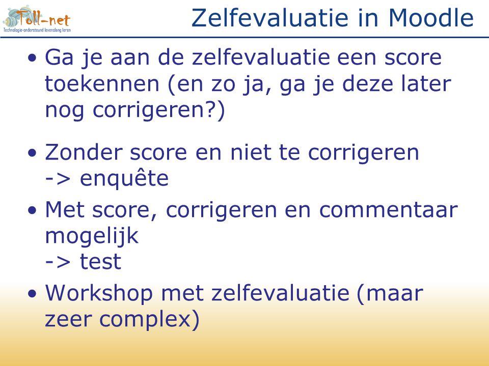 Zelfevaluatie in Moodle •Ga je aan de zelfevaluatie een score toekennen (en zo ja, ga je deze later nog corrigeren?) •Zonder score en niet te corrigeren -> enquête •Met score, corrigeren en commentaar mogelijk -> test •Workshop met zelfevaluatie (maar zeer complex)