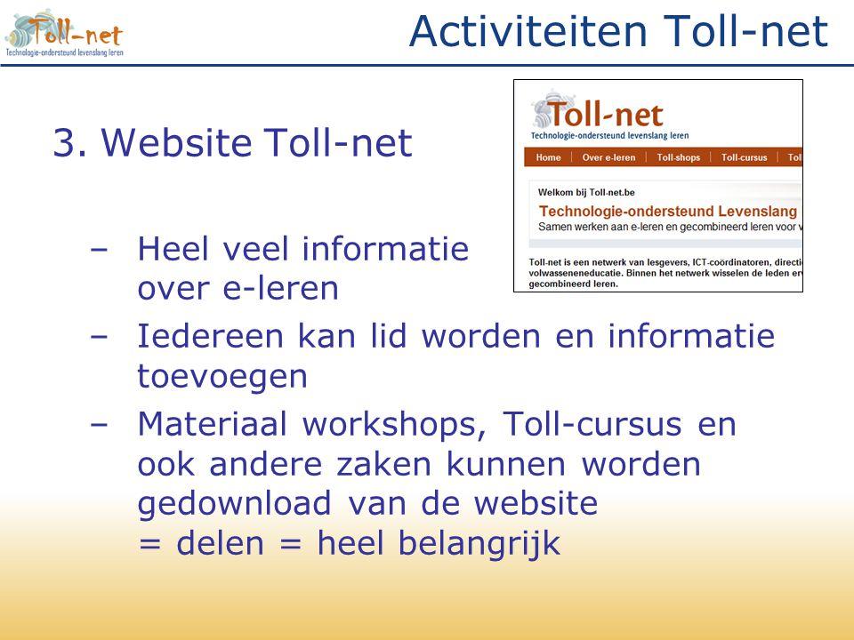Activiteiten Toll-net 3.Website Toll-net –Heel veel informatie over e-leren –Iedereen kan lid worden en informatie toevoegen –Materiaal workshops, Toll-cursus en ook andere zaken kunnen worden gedownload van de website = delen = heel belangrijk