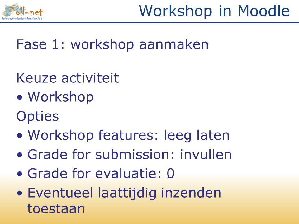 Workshop in Moodle Fase 1: workshop aanmaken Keuze activiteit •Workshop Opties •Workshop features: leeg laten •Grade for submission: invullen •Grade for evaluatie: 0 •Eventueel laattijdig inzenden toestaan