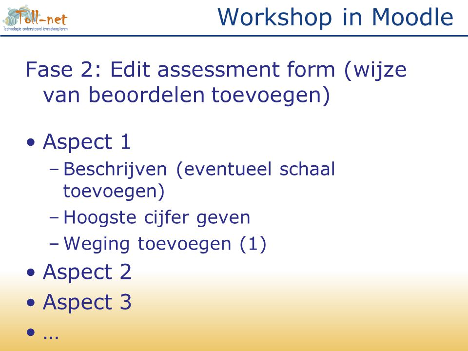 Workshop in Moodle Fase 2: Edit assessment form (wijze van beoordelen toevoegen) •Aspect 1 –Beschrijven (eventueel schaal toevoegen) –Hoogste cijfer geven –Weging toevoegen (1) •Aspect 2 •Aspect 3 •…