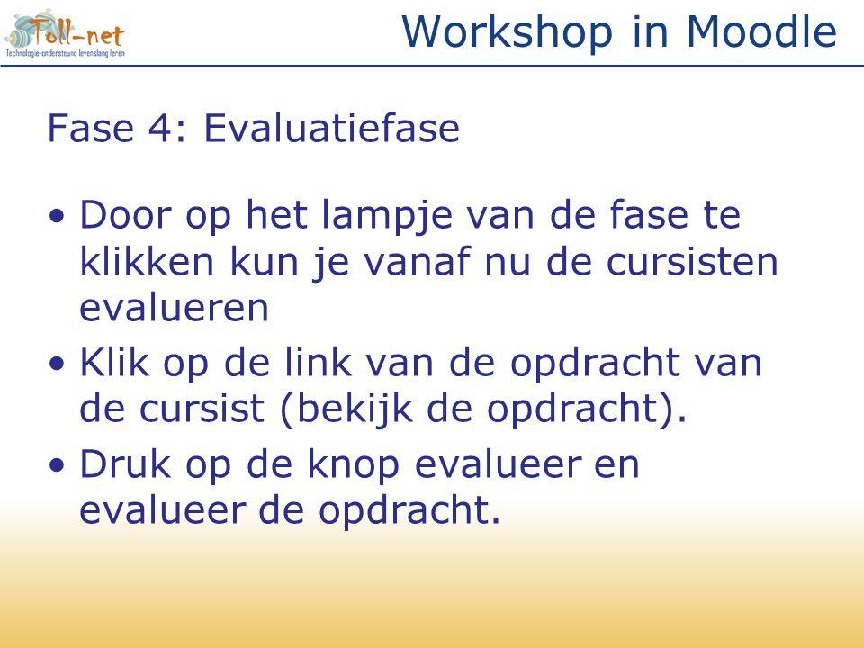 Workshop in Moodle Fase 4: Evaluatiefase •Door op het lampje van de fase te klikken kun je vanaf nu de cursisten evalueren •Klik op de link van de opdracht van de cursist (bekijk de opdracht).