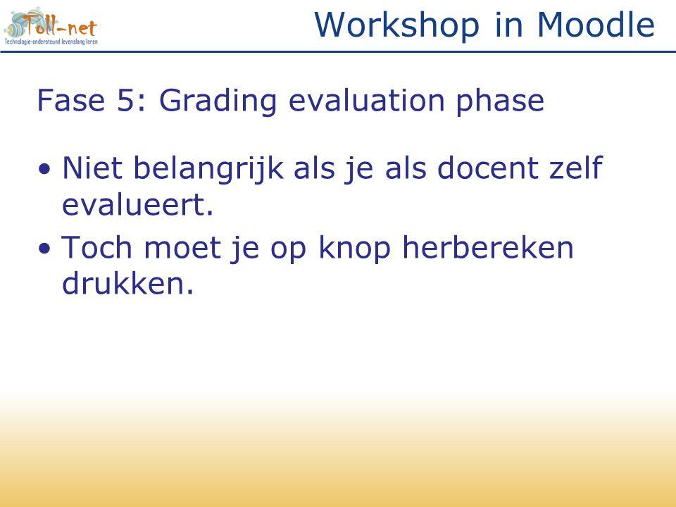 Workshop in Moodle Fase 5: Grading evaluation phase •Niet belangrijk als je als docent zelf evalueert. •Toch moet je op knop herbereken drukken.