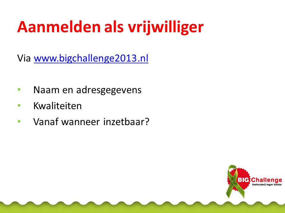 Aanmelden als vrijwilliger Via www.bigchallenge2013.nlwww.bigchallenge2013.nl • Naam en adresgegevens • Kwaliteiten • Vanaf wanneer inzetbaar?