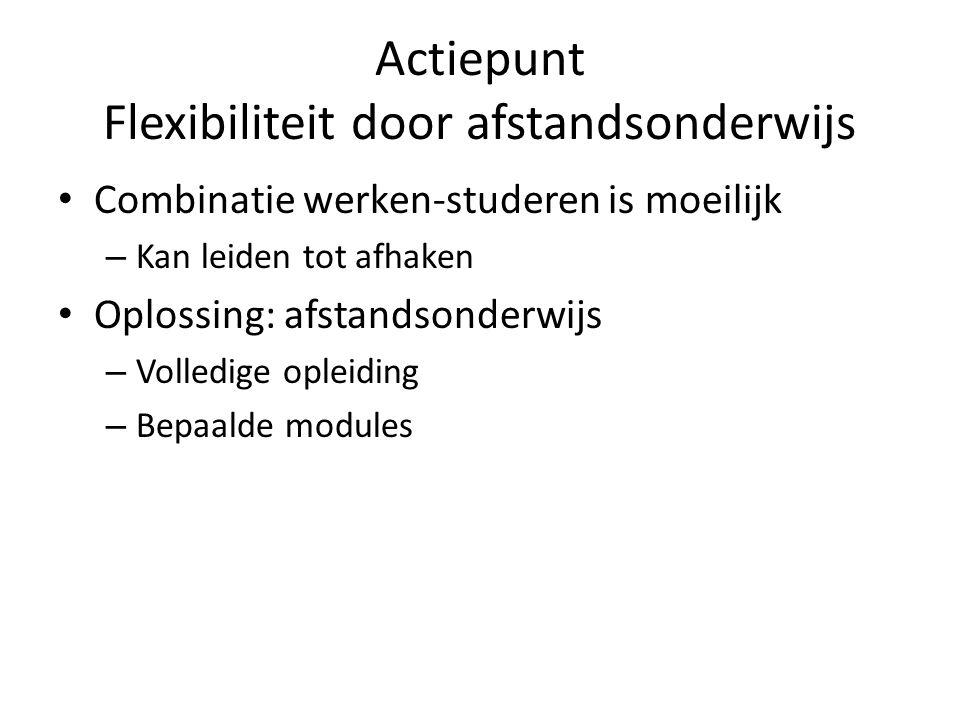 Actiepunt Flexibiliteit door afstandsonderwijs • Combinatie werken-studeren is moeilijk – Kan leiden tot afhaken • Oplossing: afstandsonderwijs – Volledige opleiding – Bepaalde modules