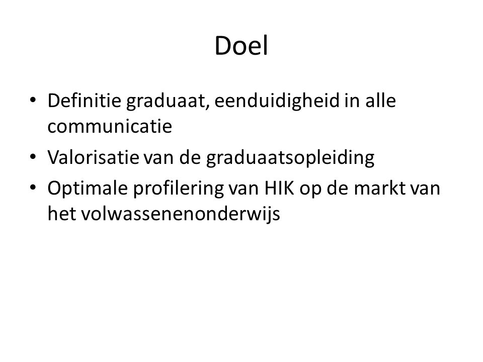 Doel • Definitie graduaat, eenduidigheid in alle communicatie • Valorisatie van de graduaatsopleiding • Optimale profilering van HIK op de markt van h