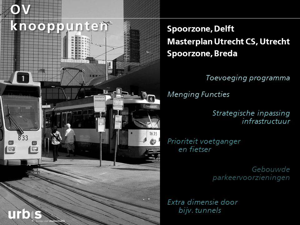 OV knooppunten Spoorzone, Delft Masterplan Utrecht CS, Utrecht Spoorzone, Breda Menging Functies Strategische inpassing infrastructuur Prioriteit voet