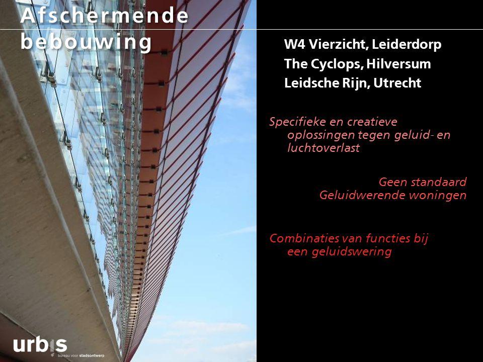 Afschermende bebouwing W4 Vierzicht, Leiderdorp The Cyclops, Hilversum Leidsche Rijn, Utrecht Specifieke en creatieve oplossingen tegen geluid- en luc