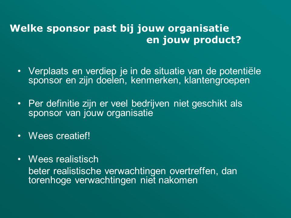 •Verplaats en verdiep je in de situatie van de potenti ë le sponsor en zijn doelen, kenmerken, klantengroepen •Per definitie zijn er veel bedrijven niet geschikt als sponsor van jouw organisatie •Wees creatief.