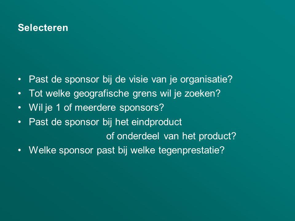 Selecteren •Past de sponsor bij de visie van je organisatie? •Tot welke geografische grens wil je zoeken? •Wil je 1 of meerdere sponsors? •Past de spo