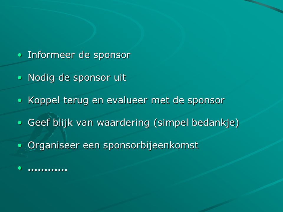 •Informeer de sponsor •Nodig de sponsor uit •Koppel terug en evalueer met de sponsor •Geef blijk van waardering (simpel bedankje) •Organiseer een sponsorbijeenkomst •…………