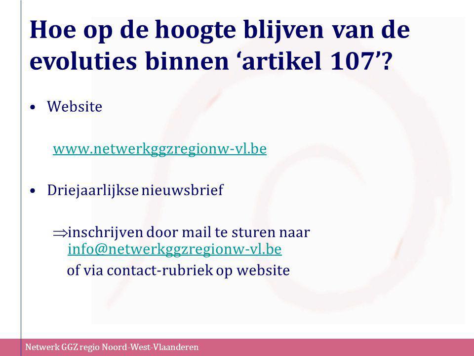 Netwerk GGZ regio Noord-West-Vlaanderen Hoe op de hoogte blijven van de evoluties binnen 'artikel 107'? •Website www.netwerkggzregionw-vl.be •Driejaar