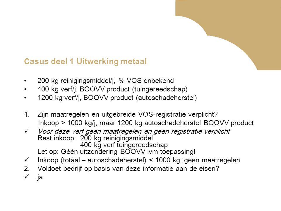 Casus deel 1 Uitwerking metaal •200 kg reinigingsmiddel/j, % VOS onbekend •400 kg verf/j, BOOVV product (tuingereedschap) •1200 kg verf/j, BOOVV product (autoschadeherstel) 1.Zijn maatregelen en uitgebreide VOS-registratie verplicht.