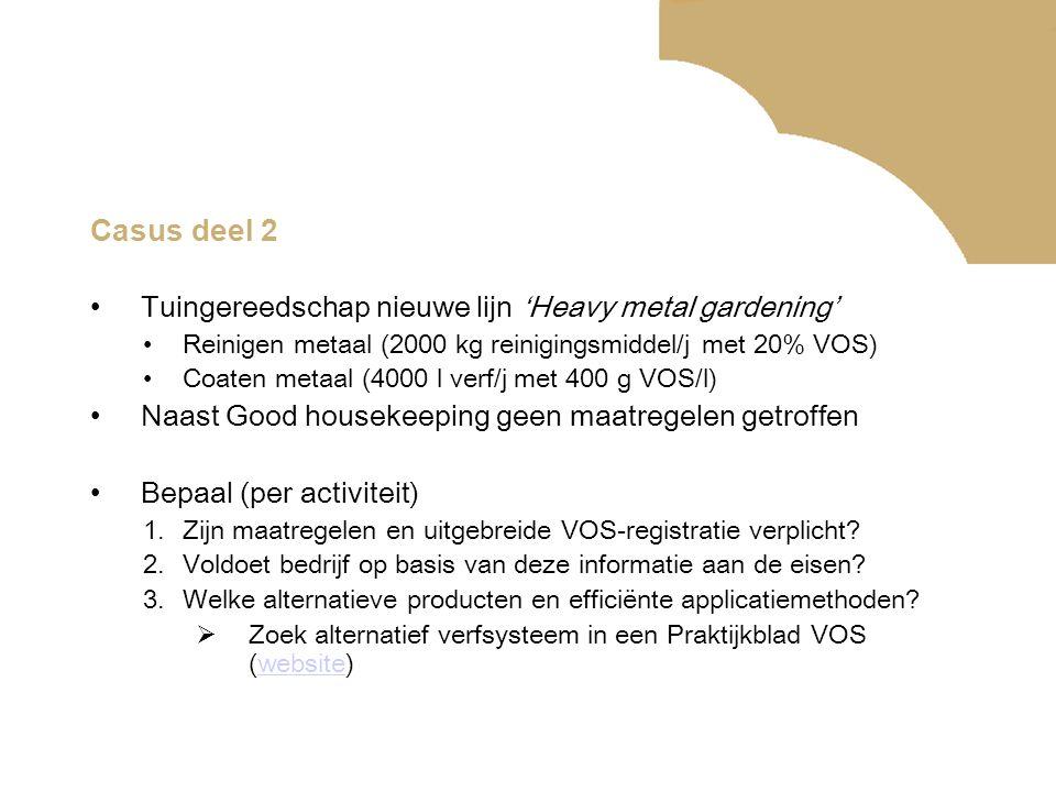 Casus deel 2 •Tuingereedschap nieuwe lijn 'Heavy metal gardening' •Reinigen metaal (2000 kg reinigingsmiddel/j met 20% VOS) •Coaten metaal (4000 l verf/j met 400 g VOS/l) •Naast Good housekeeping geen maatregelen getroffen •Bepaal (per activiteit) 1.Zijn maatregelen en uitgebreide VOS-registratie verplicht.