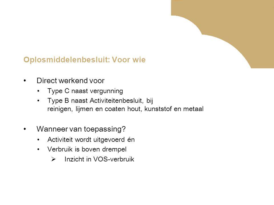 Oplosmiddelenbesluit: Voor wie •Direct werkend voor •Type C naast vergunning •Type B naast Activiteitenbesluit, bij reinigen, lijmen en coaten hout, kunststof en metaal •Wanneer van toepassing.