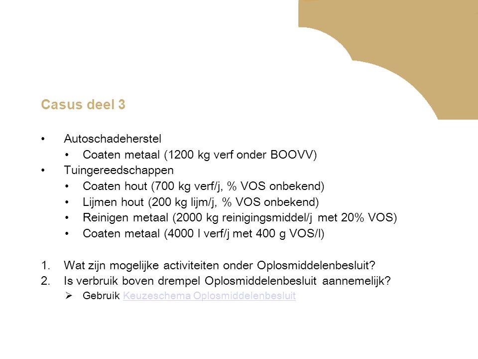Casus deel 3 •Autoschadeherstel •Coaten metaal (1200 kg verf onder BOOVV) •Tuingereedschappen •Coaten hout (700 kg verf/j, % VOS onbekend) •Lijmen hout (200 kg lijm/j, % VOS onbekend) •Reinigen metaal (2000 kg reinigingsmiddel/j met 20% VOS) •Coaten metaal (4000 l verf/j met 400 g VOS/l) 1.Wat zijn mogelijke activiteiten onder Oplosmiddelenbesluit.
