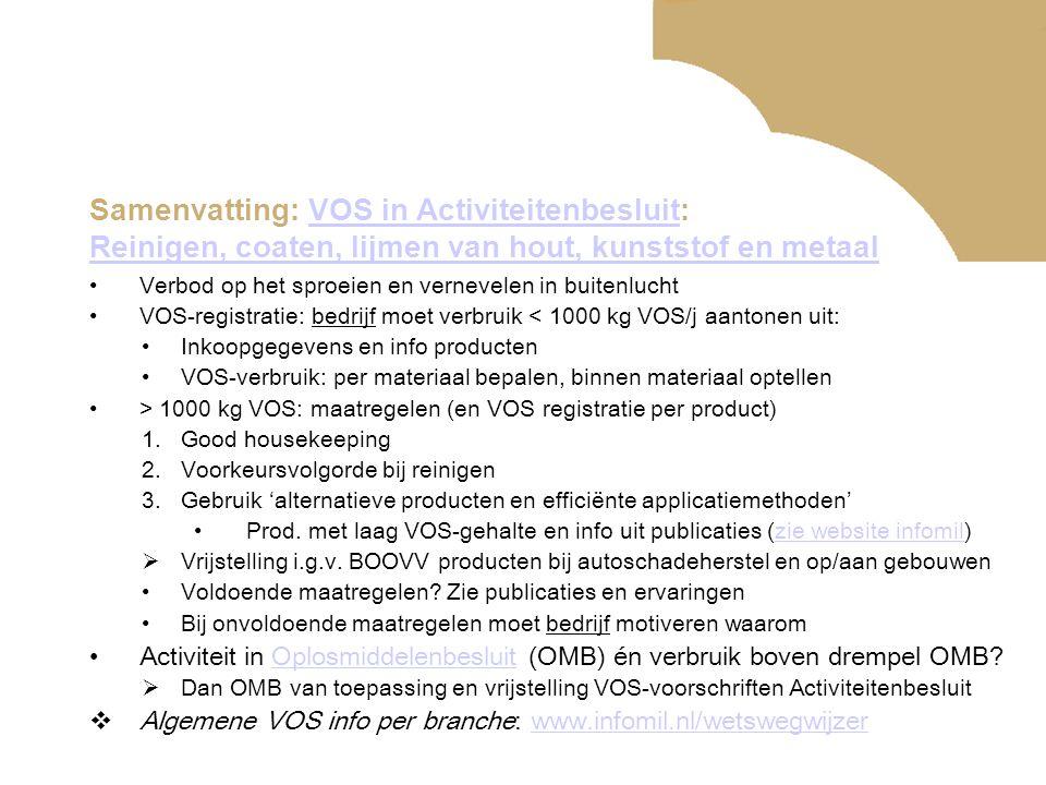 Samenvatting: VOS in Activiteitenbesluit: Reinigen, coaten, lijmen van hout, kunststof en metaalVOS in Activiteitenbesluit Reinigen, coaten, lijmen van hout, kunststof en metaal •Verbod op het sproeien en vernevelen in buitenlucht •VOS-registratie: bedrijf moet verbruik < 1000 kg VOS/j aantonen uit: •Inkoopgegevens en info producten •VOS-verbruik: per materiaal bepalen, binnen materiaal optellen •> 1000 kg VOS: maatregelen (en VOS registratie per product) 1.Good housekeeping 2.Voorkeursvolgorde bij reinigen 3.Gebruik 'alternatieve producten en efficiënte applicatiemethoden' •Prod.