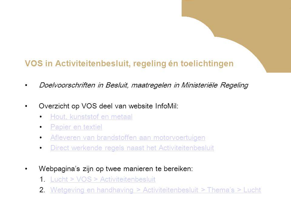 VOS in Activiteitenbesluit, regeling én toelichtingen •Doelvoorschriften in Besluit, maatregelen in Ministeriële Regeling •Overzicht op VOS deel van w