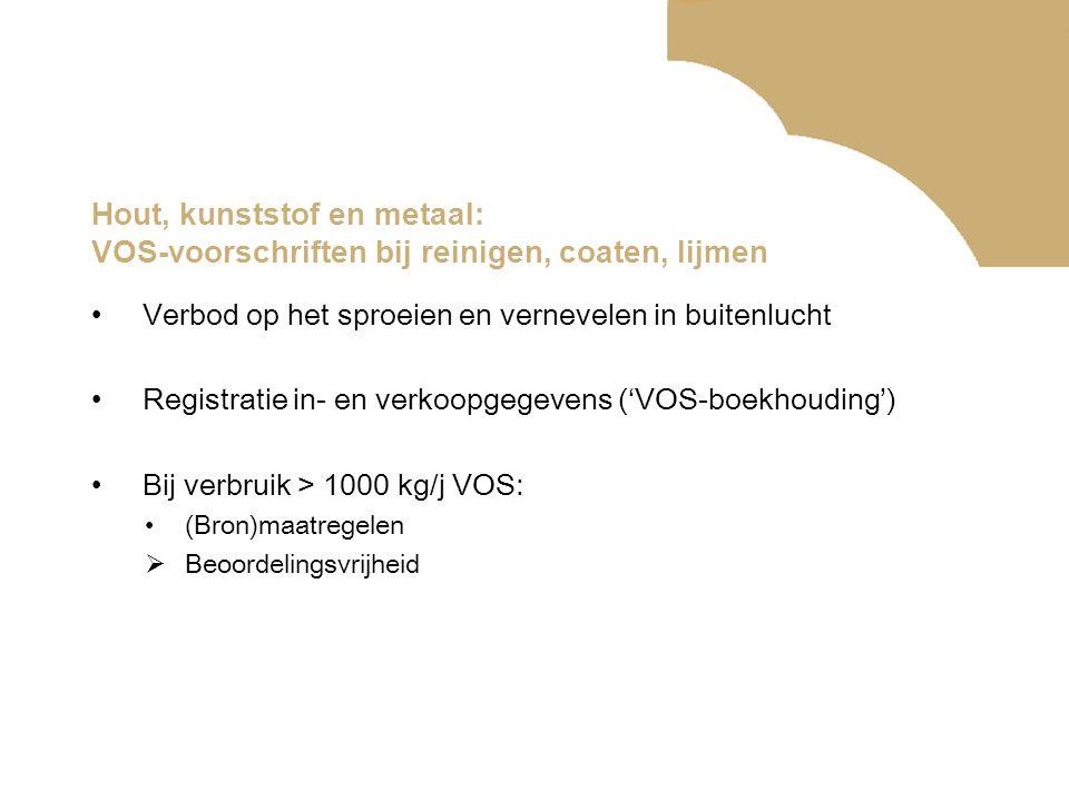 Hout, kunststof en metaal: VOS-voorschriften bij reinigen, coaten, lijmen •Verbod op het sproeien en vernevelen in buitenlucht •Registratie in- en verkoopgegevens ('VOS-boekhouding') •Bij verbruik > 1000 kg/j VOS: •(Bron)maatregelen  Beoordelingsvrijheid