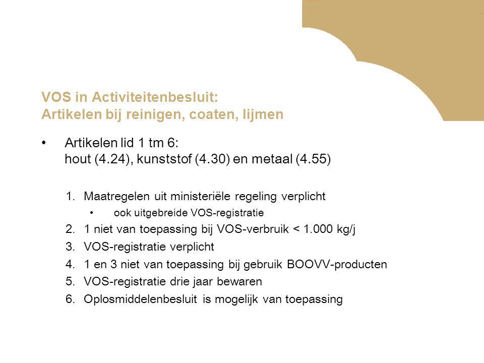 VOS in Activiteitenbesluit: Artikelen bij reinigen, coaten, lijmen •Artikelen lid 1 tm 6: hout (4.24), kunststof (4.30) en metaal (4.55) 1.Maatregelen uit ministeriële regeling verplicht •ook uitgebreide VOS-registratie 2.1 niet van toepassing bij VOS-verbruik < 1.000 kg/j 3.VOS-registratie verplicht 4.1 en 3 niet van toepassing bij gebruik BOOVV-producten 5.VOS-registratie drie jaar bewaren 6.Oplosmiddelenbesluit is mogelijk van toepassing