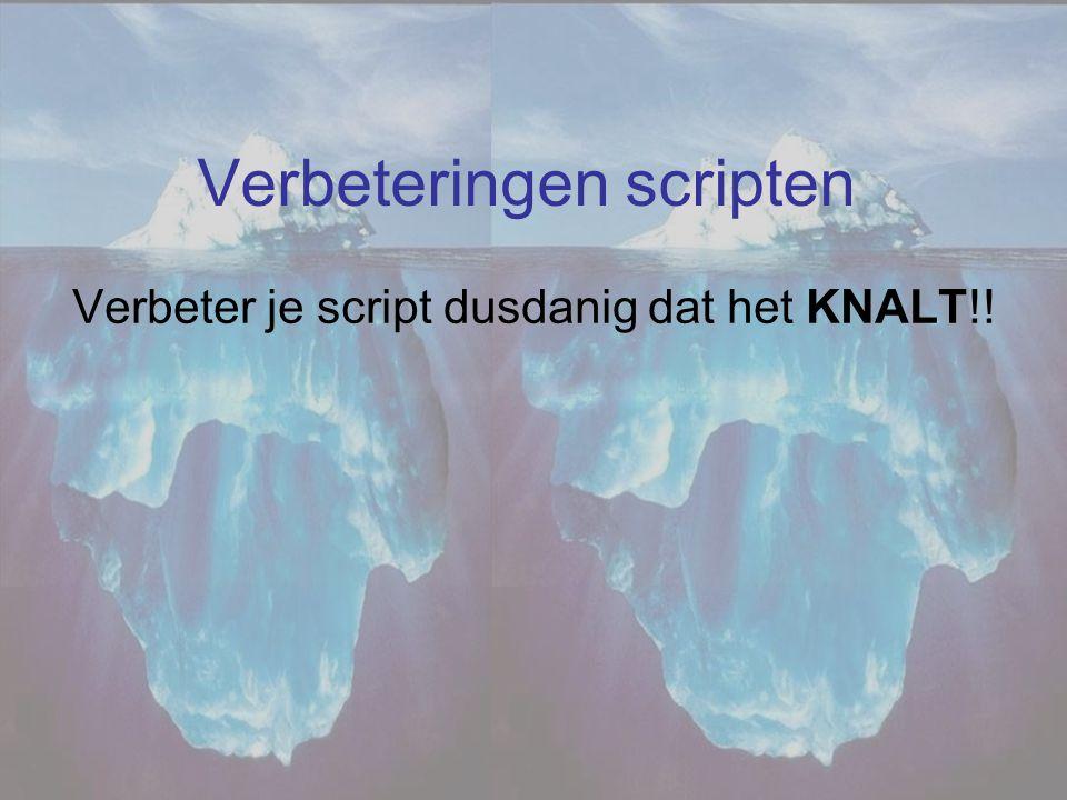 Verbeteringen scripten Verbeter je script dusdanig dat het KNALT!!