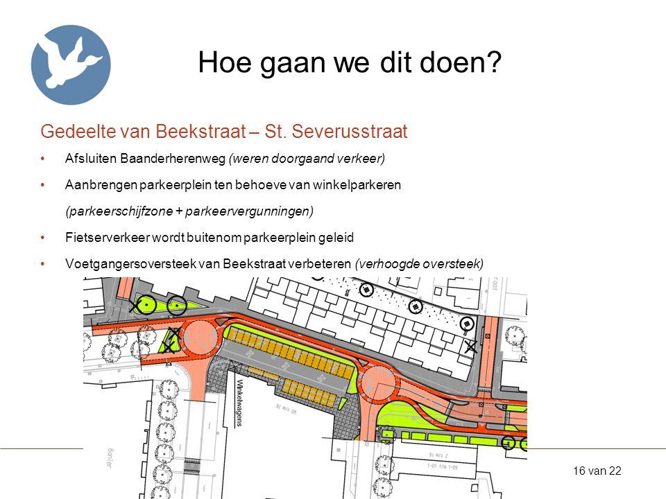 Hoe gaan we dit doen? Gedeelte van Beekstraat – St. Severusstraat •Afsluiten Baanderherenweg (weren doorgaand verkeer) •Aanbrengen parkeerplein ten be