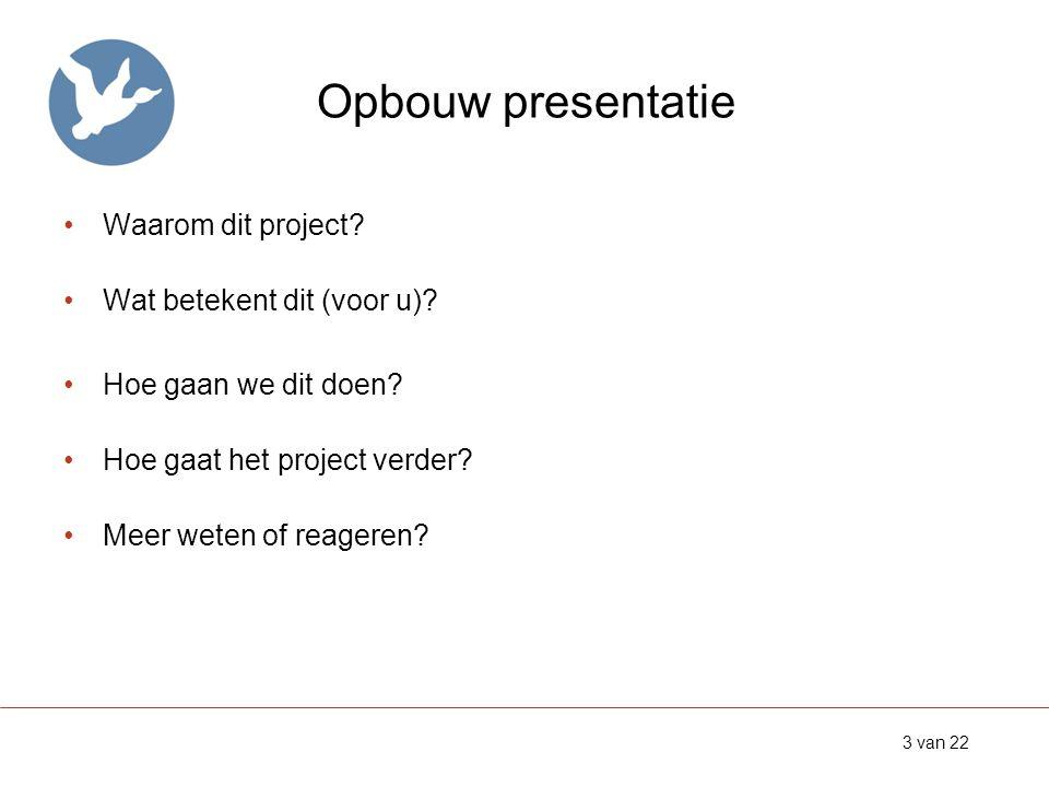 Opbouw presentatie •Waarom dit project? •Wat betekent dit (voor u)? •Hoe gaan we dit doen? •Hoe gaat het project verder? •Meer weten of reageren? 3 va