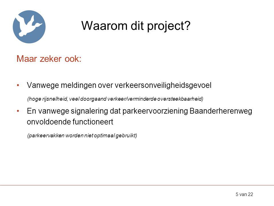 Waarom dit project? Maar zeker ook: •Vanwege meldingen over verkeersonveiligheidsgevoel (hoge rijsnelheid, veel doorgaand verkeer/verminderde overstee