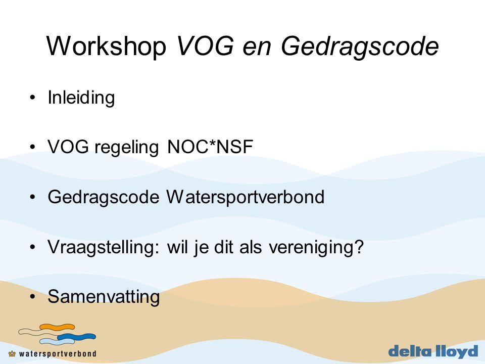 Workshop VOG en Gedragscode •Inleiding •VOG regeling NOC*NSF •Gedragscode Watersportverbond •Vraagstelling: wil je dit als vereniging.