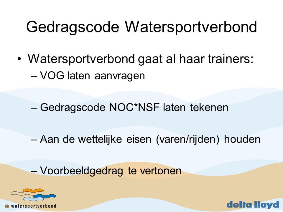 Gedragscode Watersportverbond •Watersportverbond gaat al haar trainers: –VOG laten aanvragen –Gedragscode NOC*NSF laten tekenen –Aan de wettelijke eisen (varen/rijden) houden –Voorbeeldgedrag te vertonen