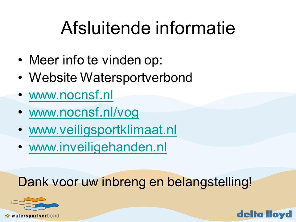 Afsluitende informatie •Meer info te vinden op: •Website Watersportverbond •www.nocnsf.nlwww.nocnsf.nl •www.nocnsf.nl/vogwww.nocnsf.nl/vog •www.veiligsportklimaat.nlwww.veiligsportklimaat.nl •www.inveiligehanden.nlwww.inveiligehanden.nl Dank voor uw inbreng en belangstelling!
