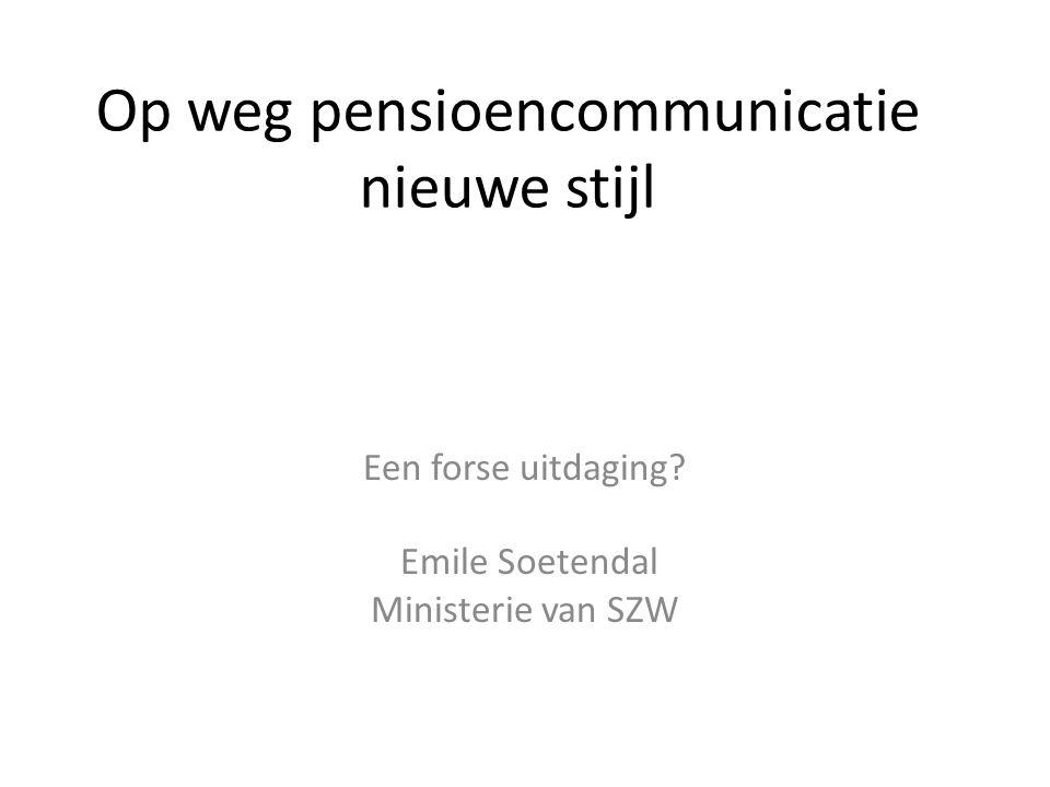 Op weg pensioencommunicatie nieuwe stijl Een forse uitdaging? Emile Soetendal Ministerie van SZW