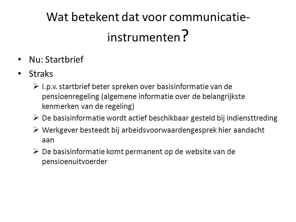 Wat betekent dat voor communicatie- instrumenten ? • Nu: Startbrief • Straks  I.p.v. startbrief beter spreken over basisinformatie van de pensioenreg