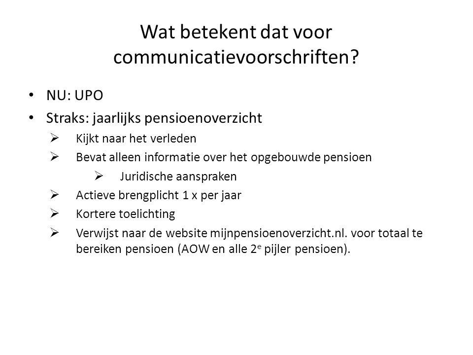 Wat betekent dat voor communicatievoorschriften? • NU: UPO • Straks: jaarlijks pensioenoverzicht  Kijkt naar het verleden  Bevat alleen informatie o